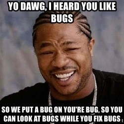 XZIBITHI - YO DAWG, I HEARD YOU LIKE BUGS SO WE PUT A BUG ON YOU'RE BUG, SO YOU CAN LOOK AT BUGS while you fix bugs