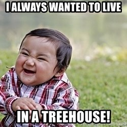 Evil smile child - I always wanted to live in a treehouse!