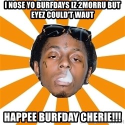 Lil Wayne Meme - I nose yo burfdays iz 2morru but eyez could't waut Happee Burfday Cherie!!!