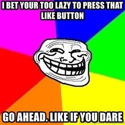 troll face1 - i bet your too lazy to press that like button go ahead. Like if you dare
