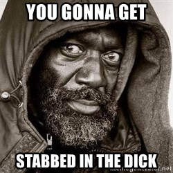 You Gonna Get Raped - you gonna get stabbed in the dick
