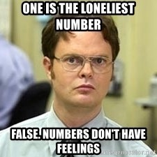 Dwight Shrute - One is the loneliest number  False. Numbers don't have feelings