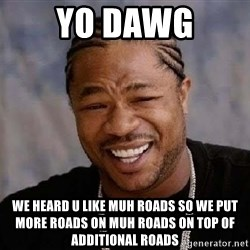 Yo Dawg - yo dawg we heard u like muh roads so we put more roads on muh roads on top of additional roads