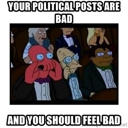 Your X is bad and You should feel bad - Your political posts are bad  and you should feel bad
