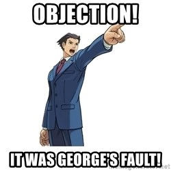 OBJECTION - Objection! It was George's Fault!