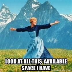 Sound Of Music Lady -  Look at all this  available space I have