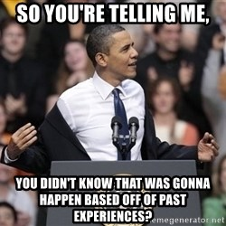 obama come at me bro - SO YOU'RE TELLING ME, YOU DIDN'T KNOW THAT WAS GONNA HAPPEN BASED OFF OF PAST EXPERIENCES?