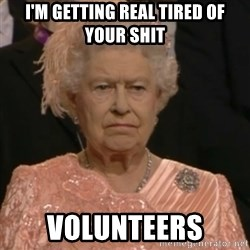 Queen Elizabeth Is Not Impressed  - I'm getting real tired of your shit volunteers