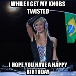 paris hilton dj - While I get my knobs twisted I hope you have a Happy Birthday
