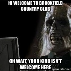 OP will surely deliver skeleton - Hi welcome to Brookfield Country Club Oh wait, your kind isn't welcome here