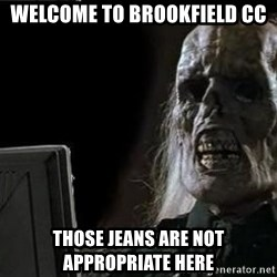 OP will surely deliver skeleton - Welcome to Brookfield CC Those jeans are NOT appropriate here