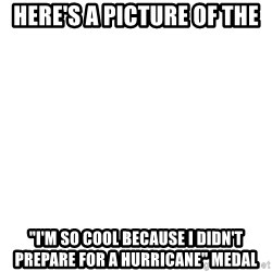"""Blank Template - Here's a picture of the """"I'm so cool because i didn't prepare for a hurricane"""" medal"""