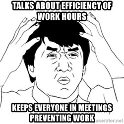 Jackie Chan face - Talks about efficiency of work hours Keeps everyone in meetings preventing work