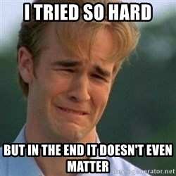 Crying Dawson - I tried so hard but in the end it doesn't even matter