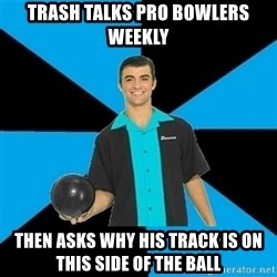 Annoying Bowler Guy  - Trash talks pro bowlers weekly Then asks why his track is on this side of the ball
