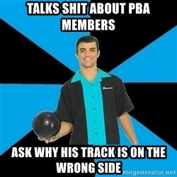 Annoying Bowler Guy  - Talks shit about pba members Ask why his track is on the wrong side