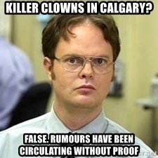 Dwight Shrute - killer clowns in calgary? false. rumours have been circulating without proof