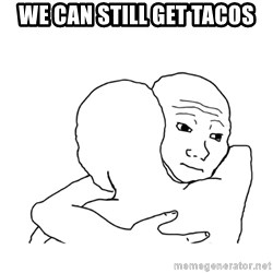 I know that feel bro blank - we can still get tacos