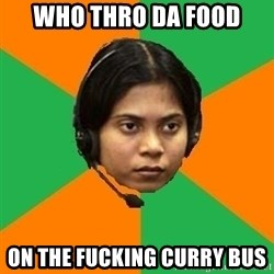 Stereotypical Indian Telemarketer - Who thro DA FOOD  ON THE FUCKING CURRY BUS