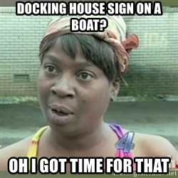 Everybody got time for that - Docking house sign on a boat?  Oh I got time for that
