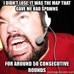 Angry Gamer - i didn't lose, it was the map that gave me bad spawns for around 50 consecutive rounds