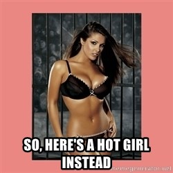 Hot Girl -  so, here's a hot girl instead