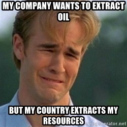 Crying Dawson - My company wants to extract oil but my country extracts my resources