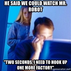 "Redditors Wife - He said we could watch Mr. Robot ""Two seconds, I need to hook up one more factory"""