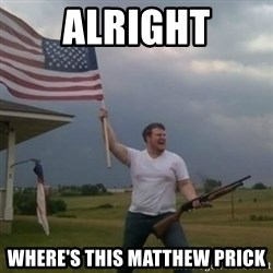 Overly patriotic american - alright where's this matthew prick