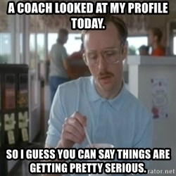 Pretty serious - A coach looked at my profile today. So i guess you can say things are getting pretty serious.