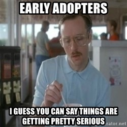 Pretty serious - early adopters i guess you can say things are getting pretty serious