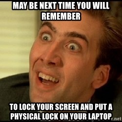 You Don't Say Nicholas Cage - May be next time you will remember To lock your screen and put a physical lock on your laptop