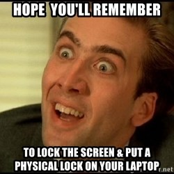 You Don't Say Nicholas Cage - Hope  you'll remember to lock the screen & put a physical lock on your laptop
