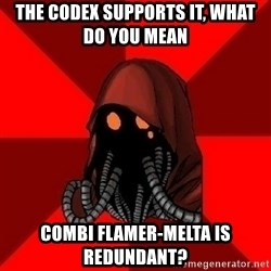 Advice Techpriest - The Codex supports it, what do you mean  combi flamer-melta is redundant?