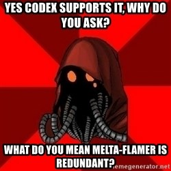 Advice Techpriest - yes Codex supports it, why do you ask? What do you mean melta-flamer is redundant?