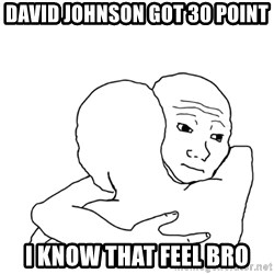 I know that feel bro blank - David Johnson got 30 point I know that feel bro