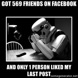 Sad Trooper - GOT 569 FRIENDS ON FACEBOOK AND ONLY 1 PERSON LIKED MY LAST POST