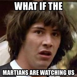 Conspiracy Guy - what if the martians are watching us