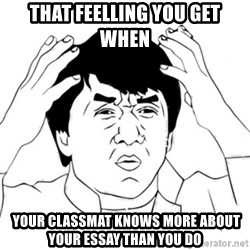 Jackie Chan face - That feelling you get when  your classmat knows more about your essay than you do