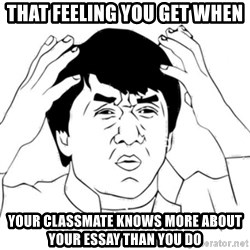 Jackie Chan face - That feeling you get when Your classmate knows more about your essay than you do