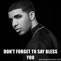 Drake quotes -  don't forget to say bless you
