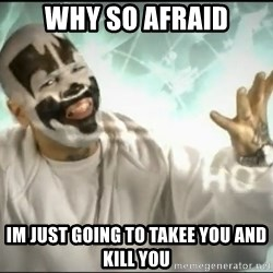 Insane Clown Posse - why so afraid im just going to takee you and kill you