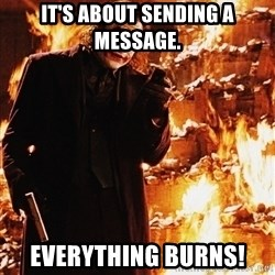 It's about sending a message - It's about sending a message. EVERYTHING BURNS!