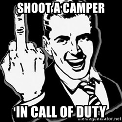 fuck you guy - shoot a camper in call of duty