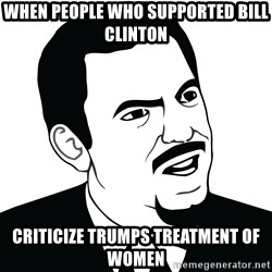 Are you serious face  - When people who supported Bill Clinton Criticize Trumps treatment of women
