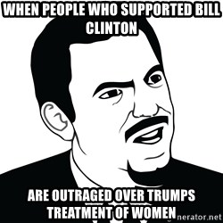 Are you serious face  - WHen people who supported bill clinton are outraged over trumps treatment of women