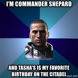 Blatant Commander Shepard - I'm Commander Shepard and Tasha's is my favorite birthday on the citadel