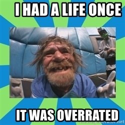 hurting henry -     I had a life once         it was overrated