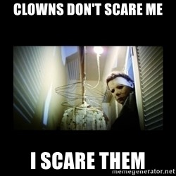 Michael Myers - Clowns don't scare me I scare them