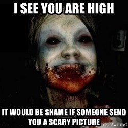 scary meme - I see you are high It would be shame if someone send you a scary picture